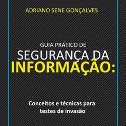 Guia Prático de Segurança da Informação: Conceitos e técnicas para testes de invasão